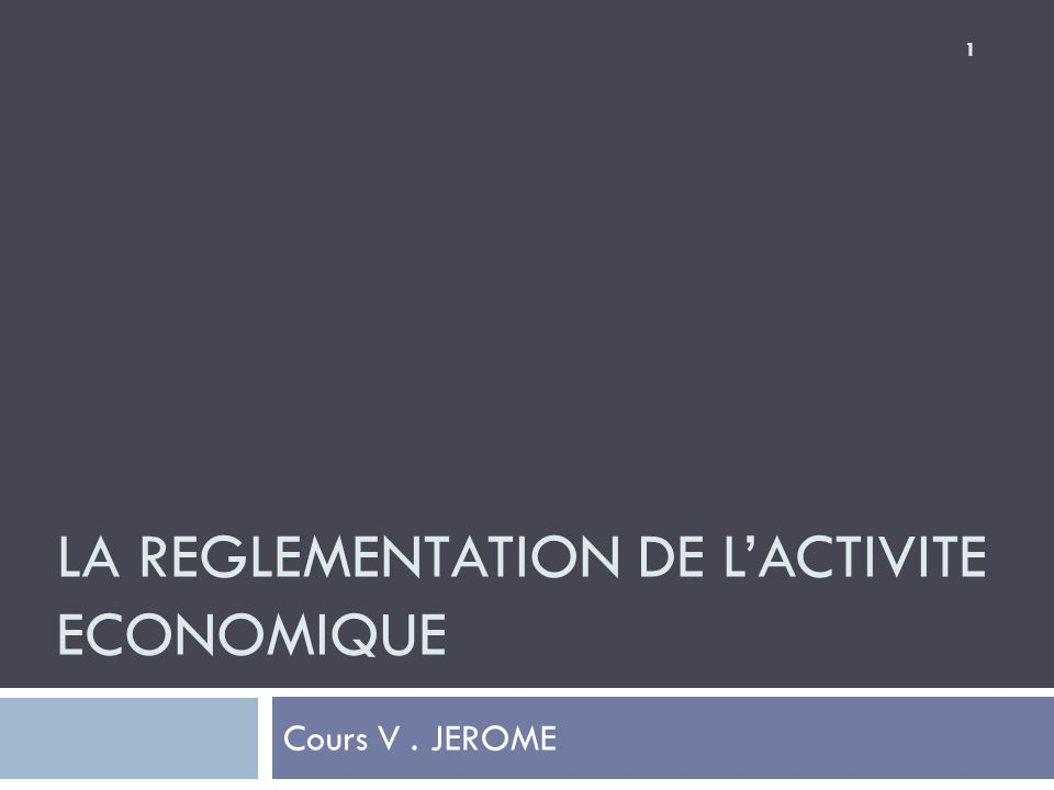 LA REGLEMENTATION DE L'ACTIVITE ECONOMIQUE Cours V. JEROME 1