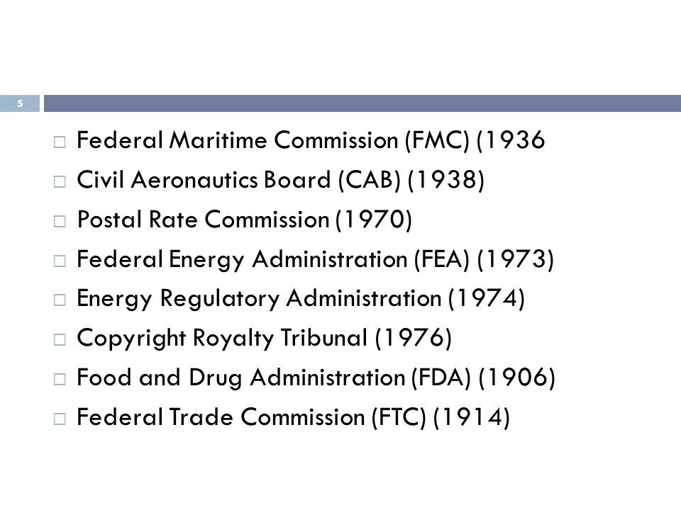 5  Federal Maritime Commission (FMC) (1936  Civil Aeronautics Board (CAB) (1938)  Postal Rate Commission (1970)  Federal Energy Administration (FE