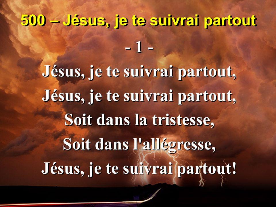 500 – Jésus, je te suivrai partout - 1 - Jésus, je te suivrai partout, Soit dans la tristesse, Soit dans l allégresse, Jésus, je te suivrai partout.