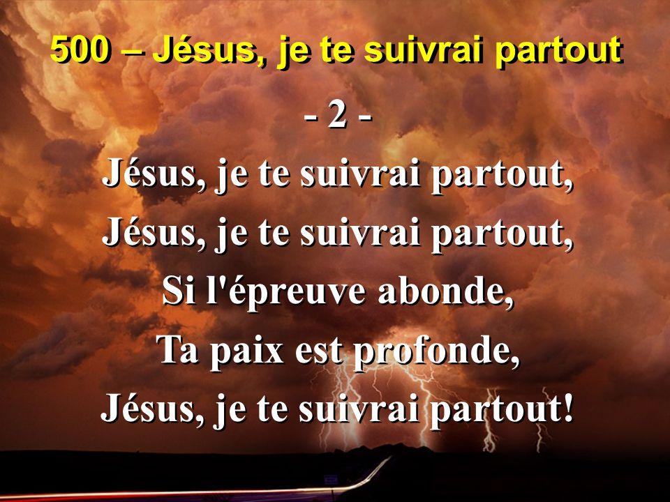 500 – Jésus, je te suivrai partout - 2 - Jésus, je te suivrai partout, Si l épreuve abonde, Ta paix est profonde, Jésus, je te suivrai partout.