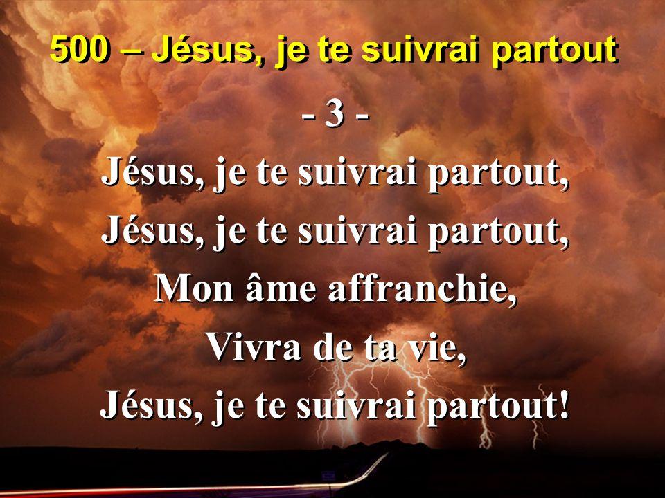 500 – Jésus, je te suivrai partout - 3 - Jésus, je te suivrai partout, Mon âme affranchie, Vivra de ta vie, Jésus, je te suivrai partout.