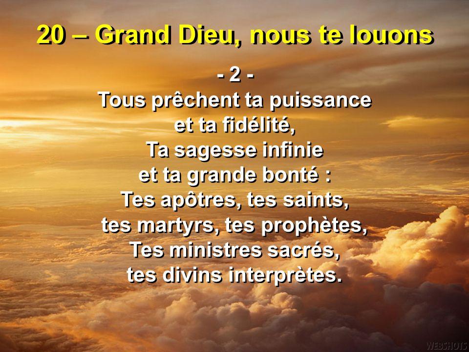 20 – Grand Dieu, nous te louons - 2 - Tous prêchent ta puissance et ta fidélité, Ta sagesse infinie et ta grande bonté : Tes apôtres, tes saints, tes