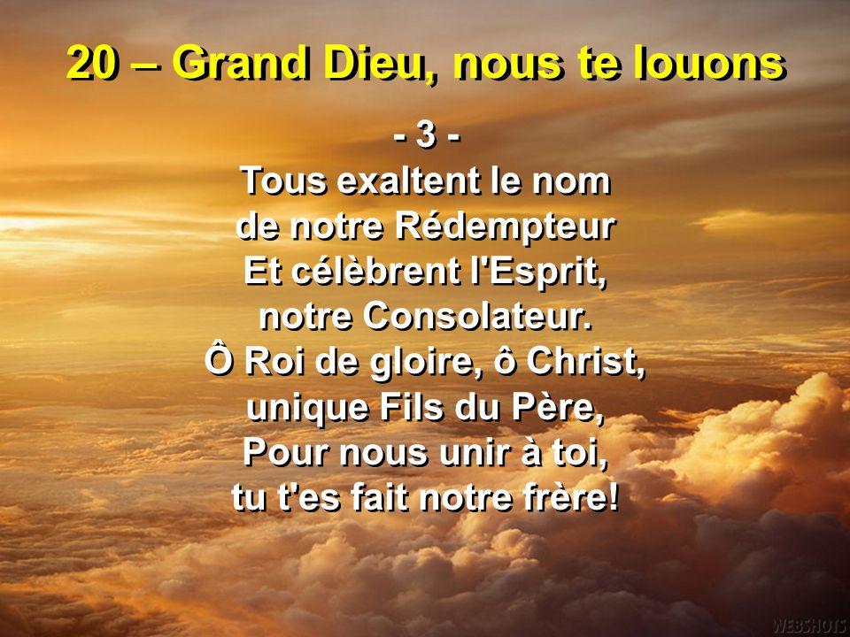20 – Grand Dieu, nous te louons - 3 - Tous exaltent le nom de notre Rédempteur Et célèbrent l'Esprit, notre Consolateur. Ô Roi de gloire, ô Christ, un
