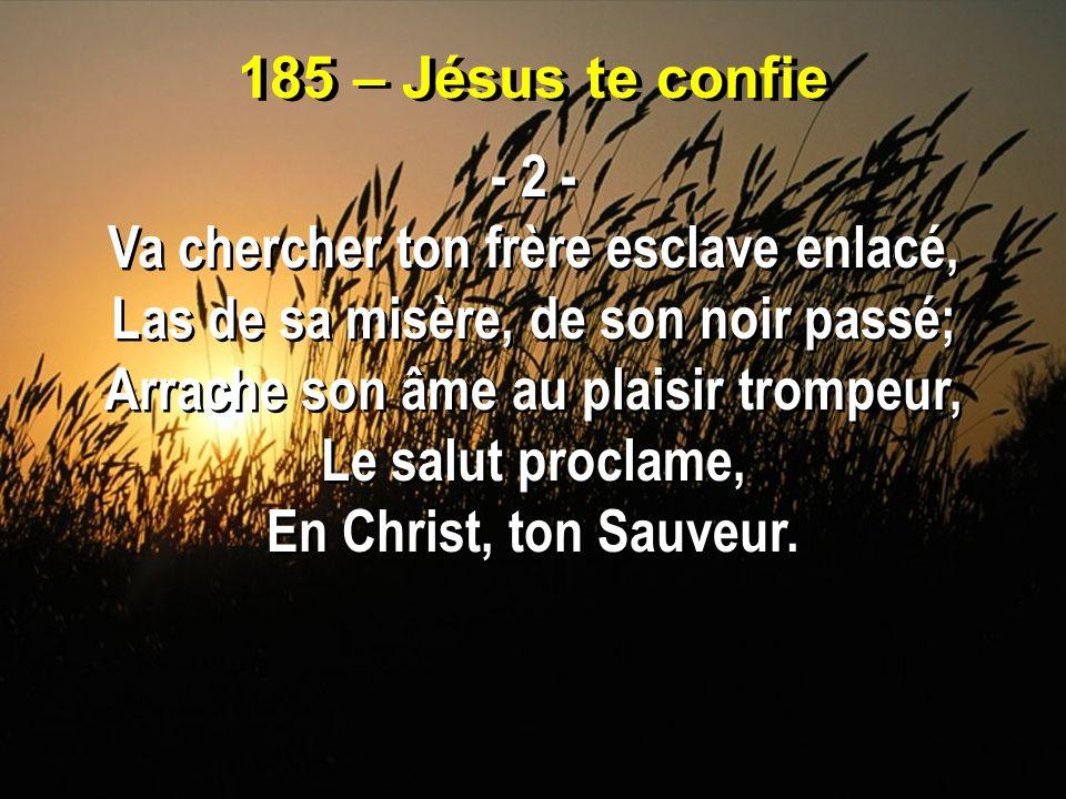 185 – Jésus te confie - 2 - Va chercher ton frère esclave enlacé, Las de sa misère, de son noir passé; Arrache son âme au plaisir trompeur, Le salut p