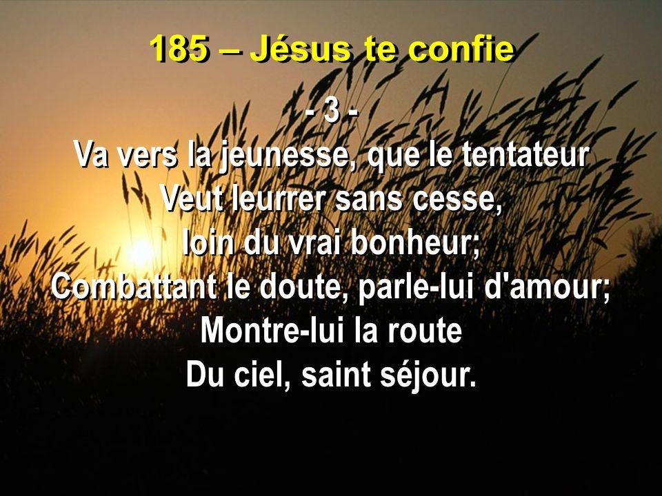 185 – Jésus te confie - 3 - Va vers la jeunesse, que le tentateur Veut leurrer sans cesse, loin du vrai bonheur; Combattant le doute, parle-lui d'amou