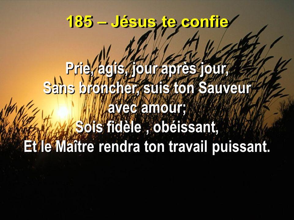 185 – Jésus te confie Prie, agis, jour après jour, Sans broncher, suis ton Sauveur avec amour; Sois fidèle, obéissant, Et le Maître rendra ton travail