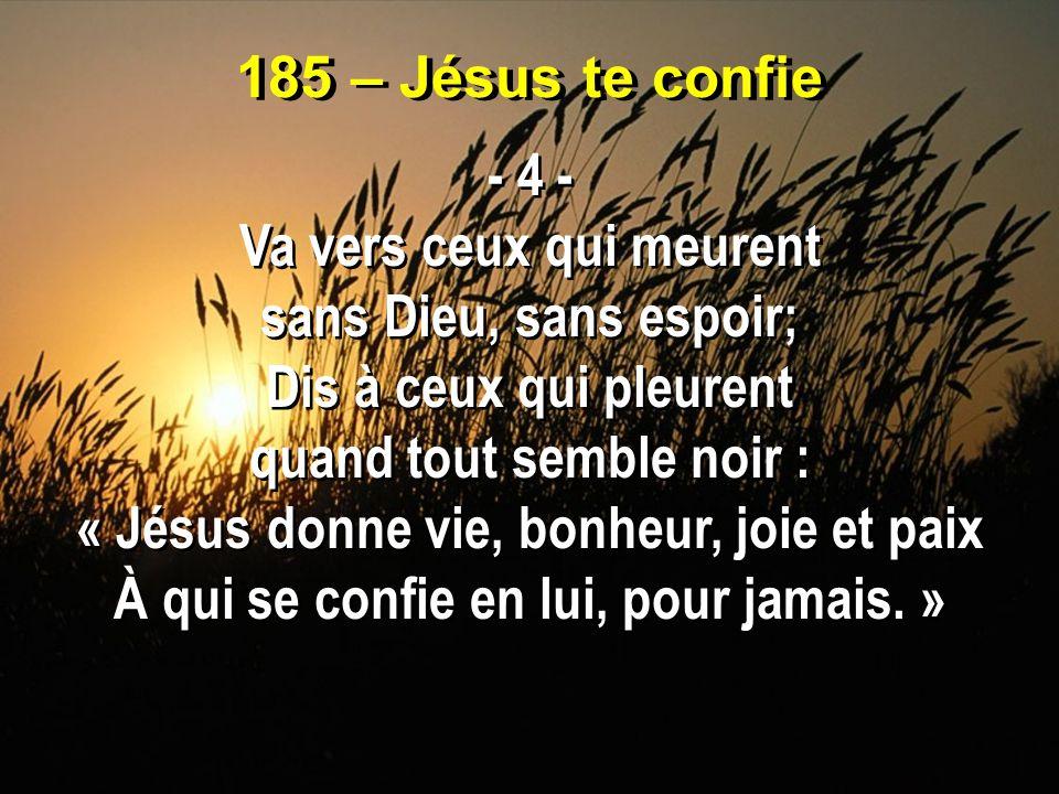 185 – Jésus te confie - 4 - Va vers ceux qui meurent sans Dieu, sans espoir; Dis à ceux qui pleurent quand tout semble noir : « Jésus donne vie, bonhe