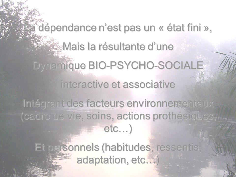 La dépendance n'est pas un « état fini », Mais la résultante d'une Dynamique BIO-PSYCHO-SOCIALE interactive et associative Intégrant des facteurs envi