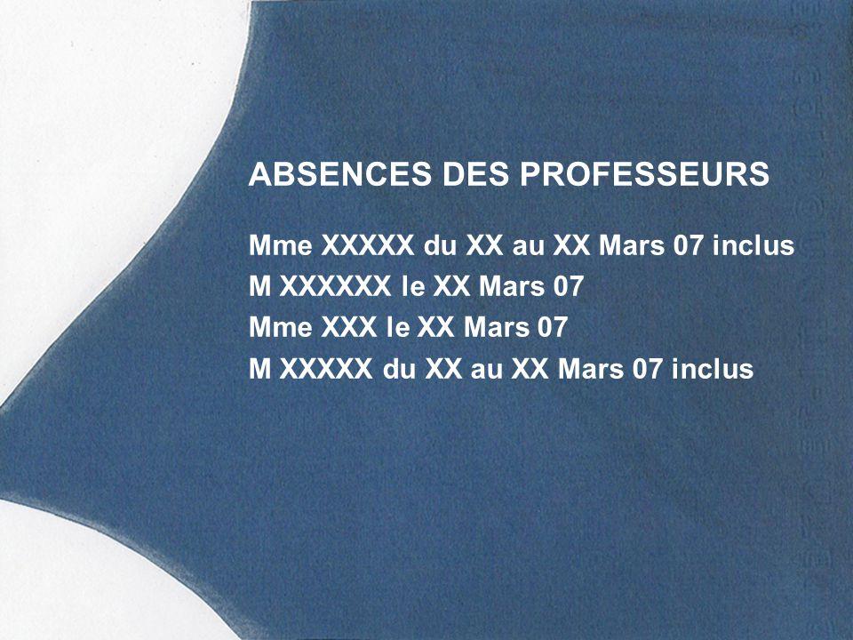 ABSENCES DES PROFESSEURS Mme XXXXX du XX au XX Mars 07 inclus M XXXXXX le XX Mars 07 Mme XXX le XX Mars 07 M XXXXX du XX au XX Mars 07 inclus