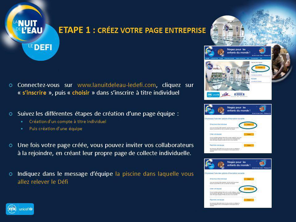 ETAPE 1 : CRÉEZ VOTRE PAGE ENTREPRISE Connectez-vous sur www.lanuitdeleau-ledefi.com, cliquez sur « s'inscrire », puis « choisir » dans s'inscrire à titre individuel Suivez les différentes étapes de création d'une page équipe : Création d'un compte à titre individuel Puis création d'une équipe Une fois votre page créée, vous pouvez inviter vos collaborateurs à la rejoindre, en créant leur propre page de collecte individuelle.