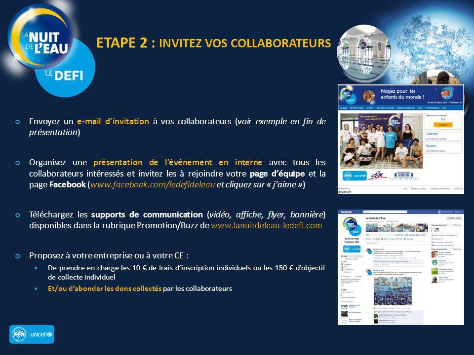 ETAPE 2 : INVITEZ VOS COLLABORATEURS Envoyez un e-mail d'invitation à vos collaborateurs (voir exemple en fin de présentation) Organisez une présentation de l'événement en interne avec tous les collaborateurs intéressés et invitez les à rejoindre votre page d'équipe et la page Facebook (www.facebook.com/ledefideleau et cliquez sur « j'aime ») Téléchargez les supports de communication (vidéo, affiche, flyer, bannière) disponibles dans la rubrique Promotion/Buzz de www.lanuitdeleau-ledefi.com Proposez à votre entreprise ou à votre CE : De prendre en charge les 10 € de frais d'inscription individuels ou les 150 € d'objectif de collecte individuel Et/ou d'abonder les dons collectés par les collaborateurs 8