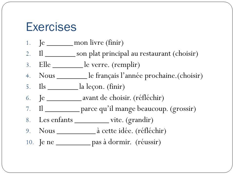 Exercises 1. Je ______ mon livre (finir) 2. Il _______ son plat principal au restaurant (choisir) 3. Elle _______ le verre. (remplir) 4. Nous _______