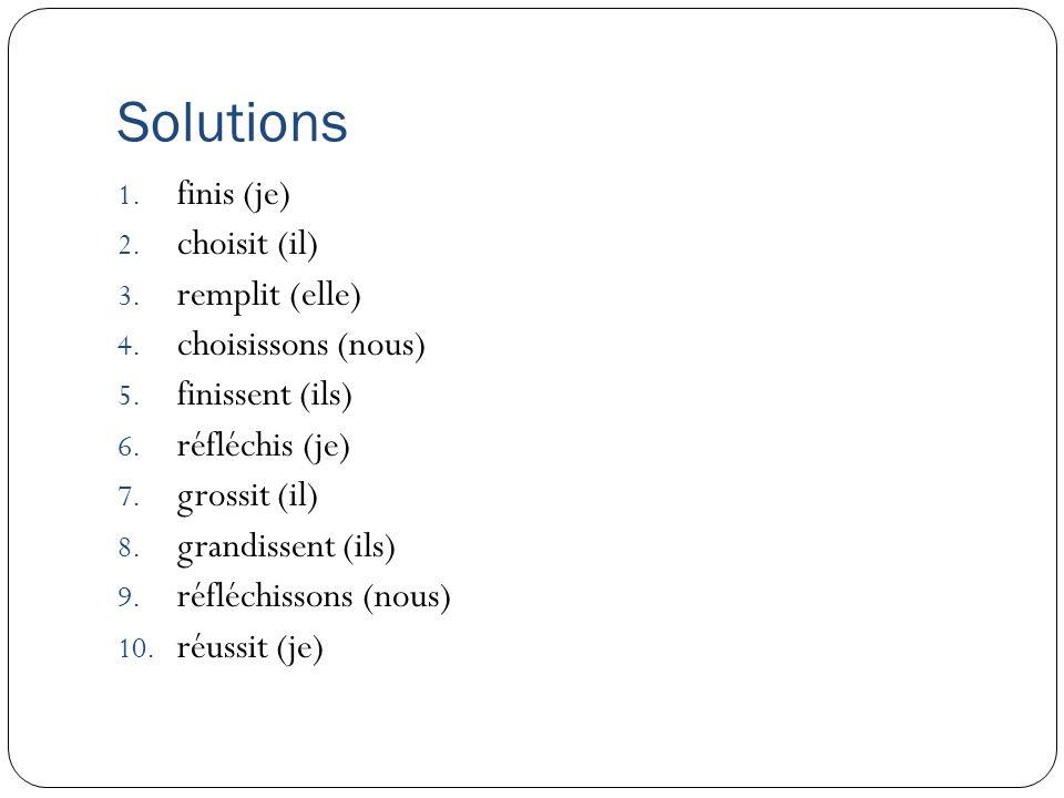 Solutions 1. finis (je) 2. choisit (il) 3. remplit (elle) 4. choisissons (nous) 5. finissent (ils) 6. réfléchis (je) 7. grossit (il) 8. grandissent (i