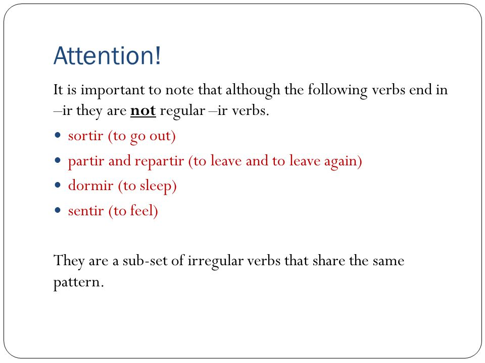 Attention! It is important to note that although the following verbs end in –ir they are not regular –ir verbs. sortir (to go out) partir and repartir