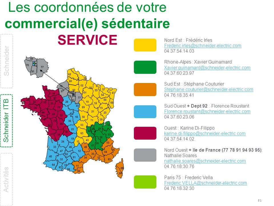 21 77 78 95 91 Les coordonnées de votre commercial(e) sédentaire SERVICE Nord Est : Frédéric Irles Frederic.irles@schneider-electric.com 04.37.54.14.0