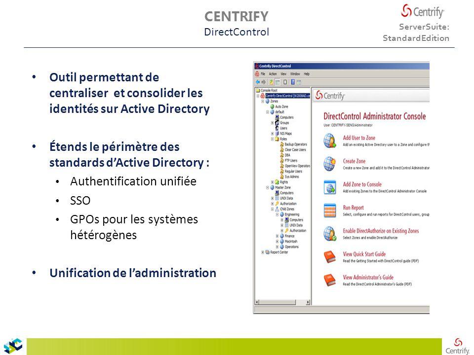 Outil permettant de centraliser et consolider les identités sur Active Directory Étends le périmètre des standards d'Active Directory : Authentification unifiée SSO GPOs pour les systèmes hétérogènes Unification de l'administration ServerSuite: StandardEdition CENTRIFY DirectControl