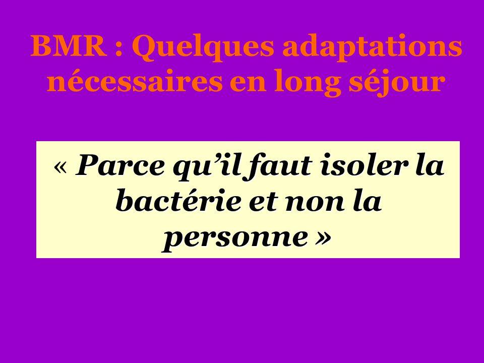BMR : Quelques adaptations nécessaires en long séjour Parce qu'il faut isoler la bactérie et non la personne » « Parce qu'il faut isoler la bactérie e