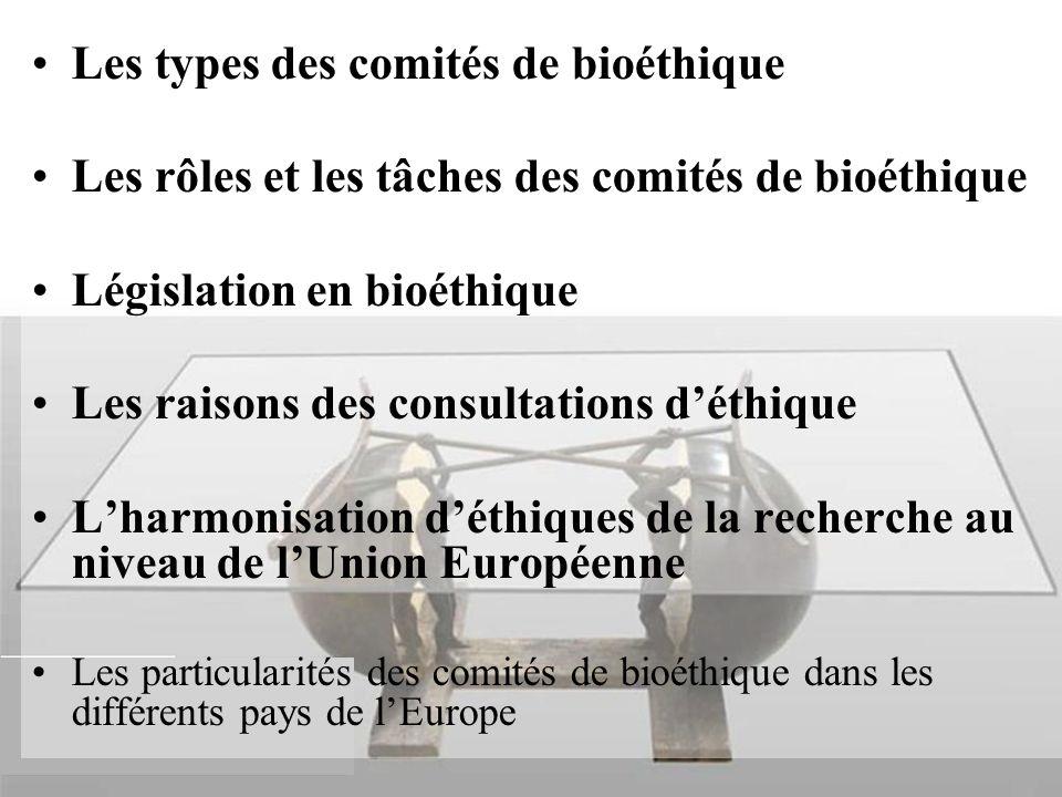 Les types des comités de bioéthique Les rôles et les tâches des comités de bioéthique Législation en bioéthique Les raisons des consultations d'éthique L'harmonisation d'éthiques de la recherche au niveau de l'Union Européenne Les particularités des comités de bioéthique dans les différents pays de l'Europe