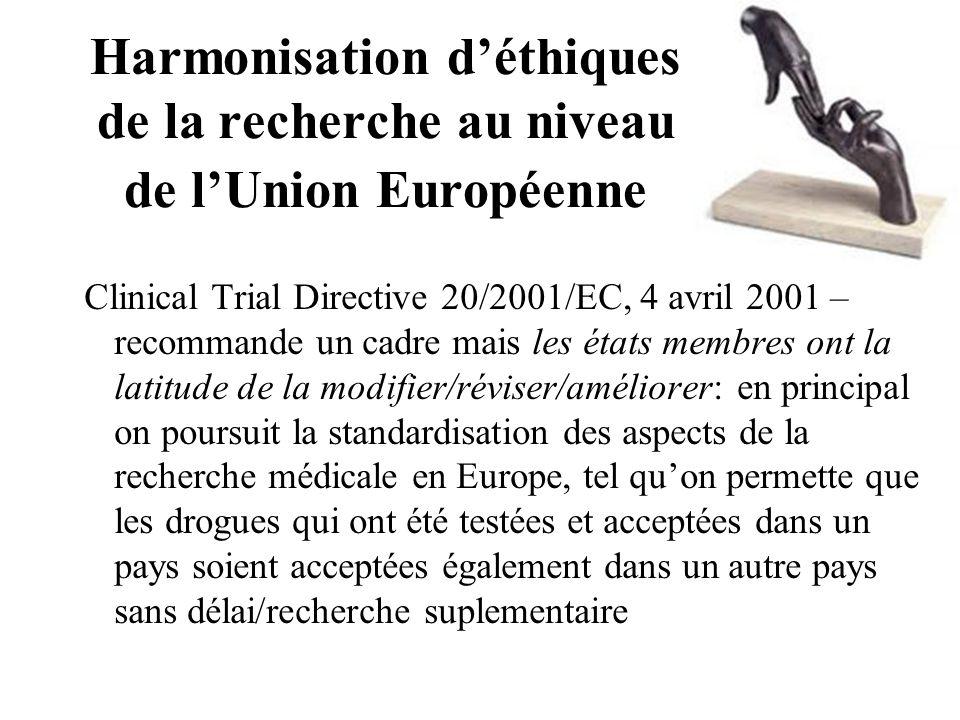 Harmonisation d'éthiques de la recherche au niveau de l'Union Européenne Clinical Trial Directive 20/2001/EC, 4 avril 2001 – recommande un cadre mais les états membres ont la latitude de la modifier/réviser/améliorer: en principal on poursuit la standardisation des aspects de la recherche médicale en Europe, tel qu'on permette que les drogues qui ont été testées et acceptées dans un pays soient acceptées également dans un autre pays sans délai/recherche suplementaire
