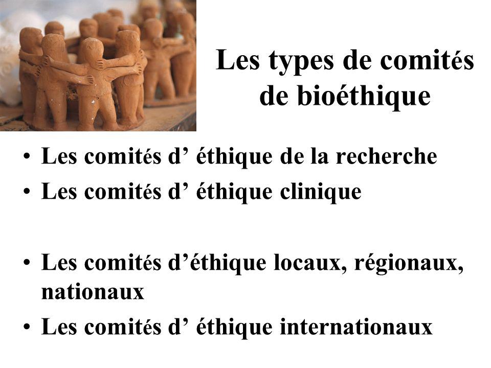 Les types de comit é s de bioéthique Les comit é s d' éthique de la recherche Les comit é s d' éthique clinique Les comit é s d'éthique locaux, régionaux, nationaux Les comit é s d' éthique internationaux