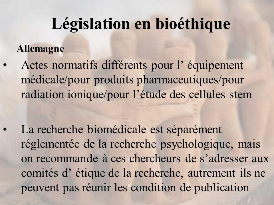Législation en bioéthique Allemagne Actes normatifs différents pour l' équipement médicale/pour produits pharmaceutiques/pour radiation ionique/pour l'étude des cellules stem La recherche biomédicale est séparément réglementée de la recherche psychologique, mais on recommande à ces chercheurs de s'adresser aux comités d' étique de la recherche, autrement ils ne peuvent pas réunir les condition de publication