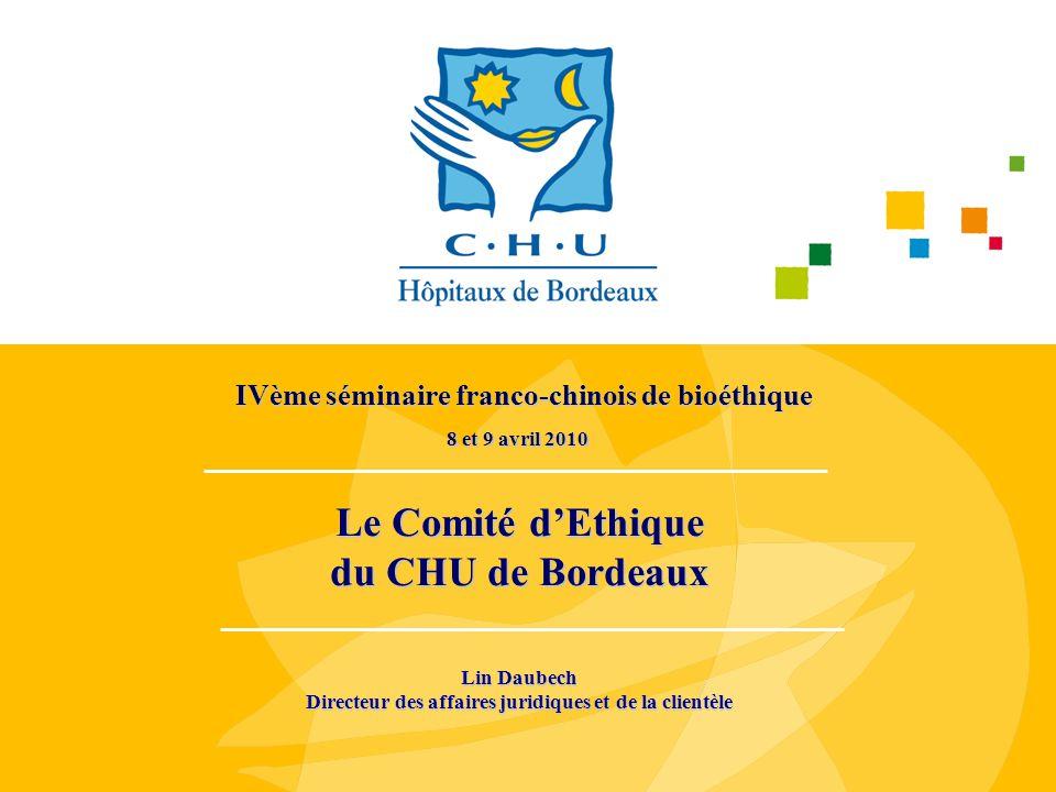 Le Comité d'Ethique du CHU de Bordeaux 8 et 9 avril 2010 IVème séminaire franco-chinois de bioéthique Lin Daubech Directeur des affaires juridiques et