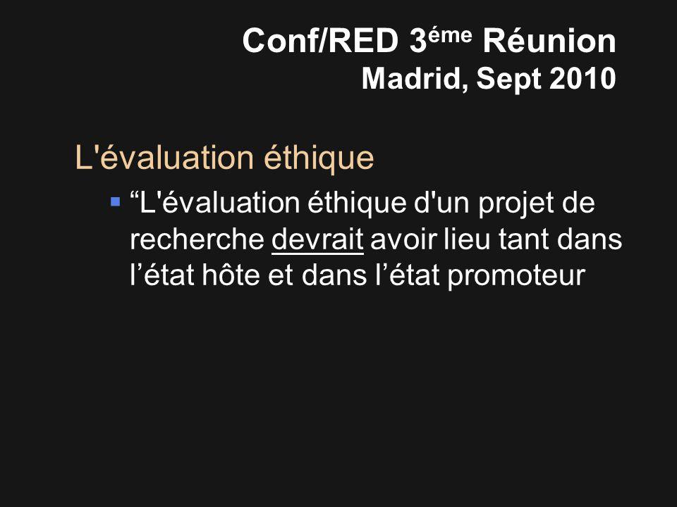 L évaluation éthique  L évaluation éthique d un projet de recherche devrait avoir lieu tant dans l'état hôte et dans l'état promoteur Conf/RED 3 éme Réunion Madrid, Sept 2010