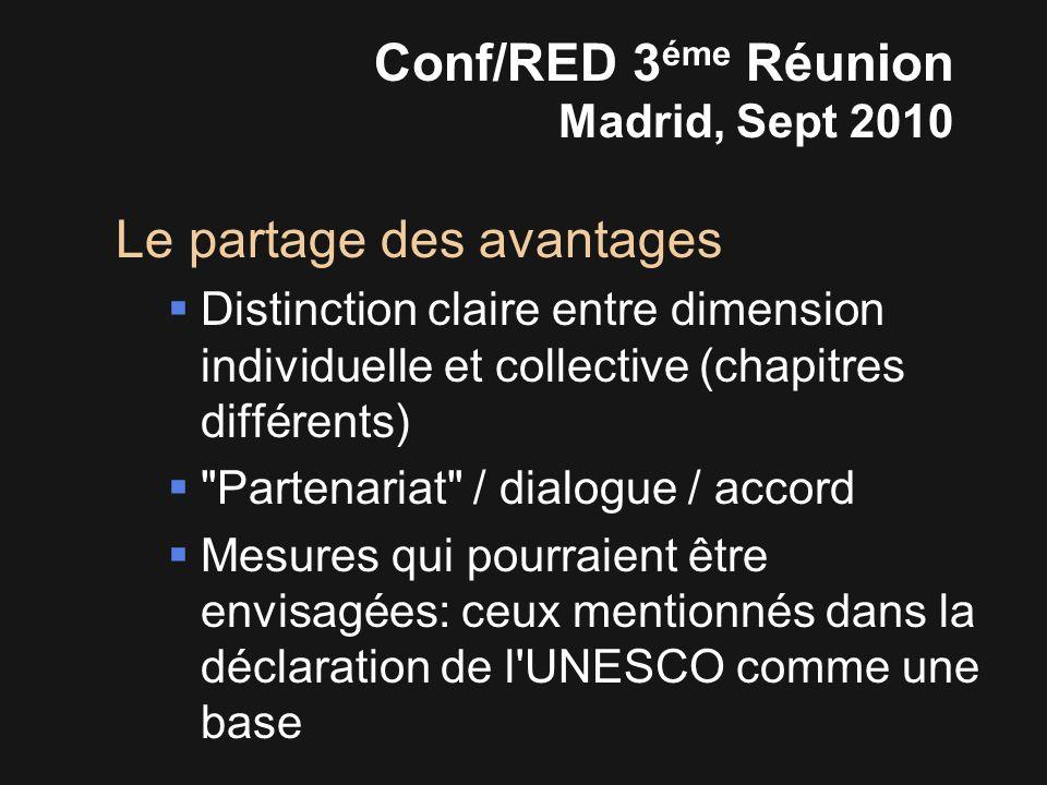 Le partage des avantages  Distinction claire entre dimension individuelle et collective (chapitres différents)  Partenariat / dialogue / accord  Mesures qui pourraient être envisagées: ceux mentionnés dans la déclaration de l UNESCO comme une base Conf/RED 3 éme Réunion Madrid, Sept 2010