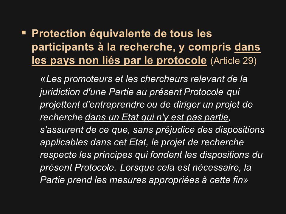  Protection équivalente de tous les participants à la recherche, y compris dans les pays non liés par le protocole (Article 29) « Les promoteurs et les chercheurs relevant de la juridiction d une Partie au présent Protocole qui projettent d entreprendre ou de diriger un projet de recherche dans un Etat qui n y est pas partie, s assurent de ce que, sans préjudice des dispositions applicables dans cet Etat, le projet de recherche respecte les principes qui fondent les dispositions du présent Protocole.