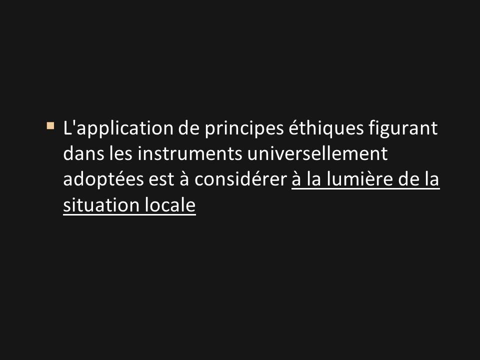  L application de principes éthiques figurant dans les instruments universellement adoptées est à considérer à la lumière de la situation locale