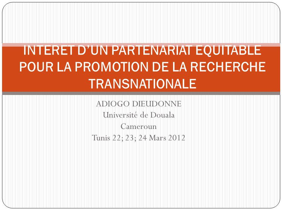 ADIOGO DIEUDONNE Université de Douala Cameroun Tunis 22; 23; 24 Mars 2012 INTERET D'UN PARTENARIAT EQUITABLE POUR LA PROMOTION DE LA RECHERCHE TRANSNA