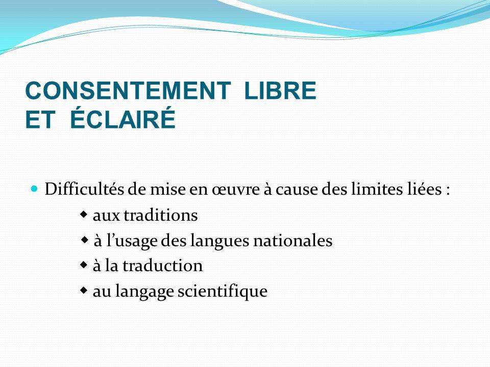 CONSENTEMENT LIBRE ET ÉCLAIRÉ Difficultés de mise en œuvre à cause des limites liées :  aux traditions  à l'usage des langues nationales  à la traduction  au langage scientifique