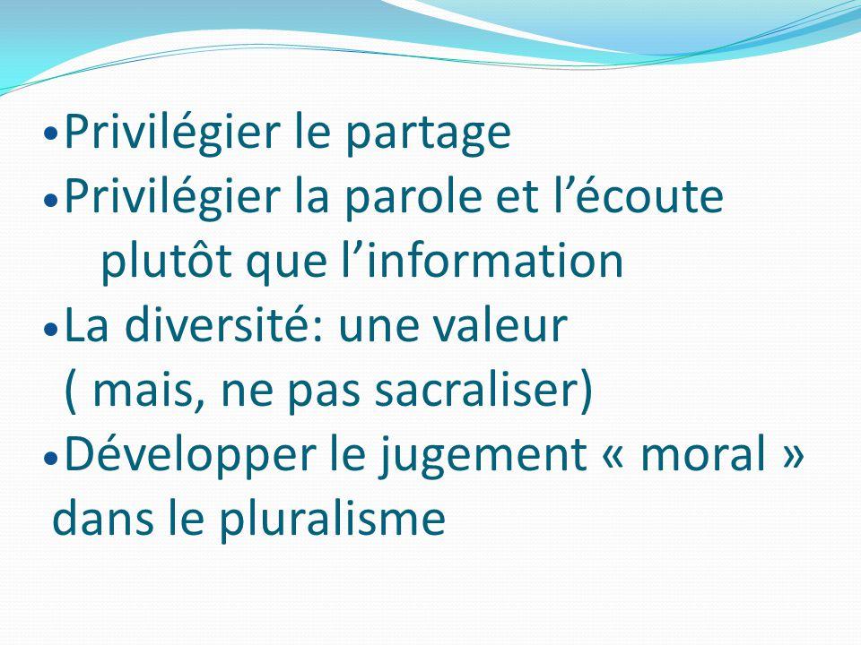Privilégier le partage Privilégier la parole et l'écoute plutôt que l'information La diversité: une valeur ( mais, ne pas sacraliser) Développer le jugement « moral » dans le pluralisme