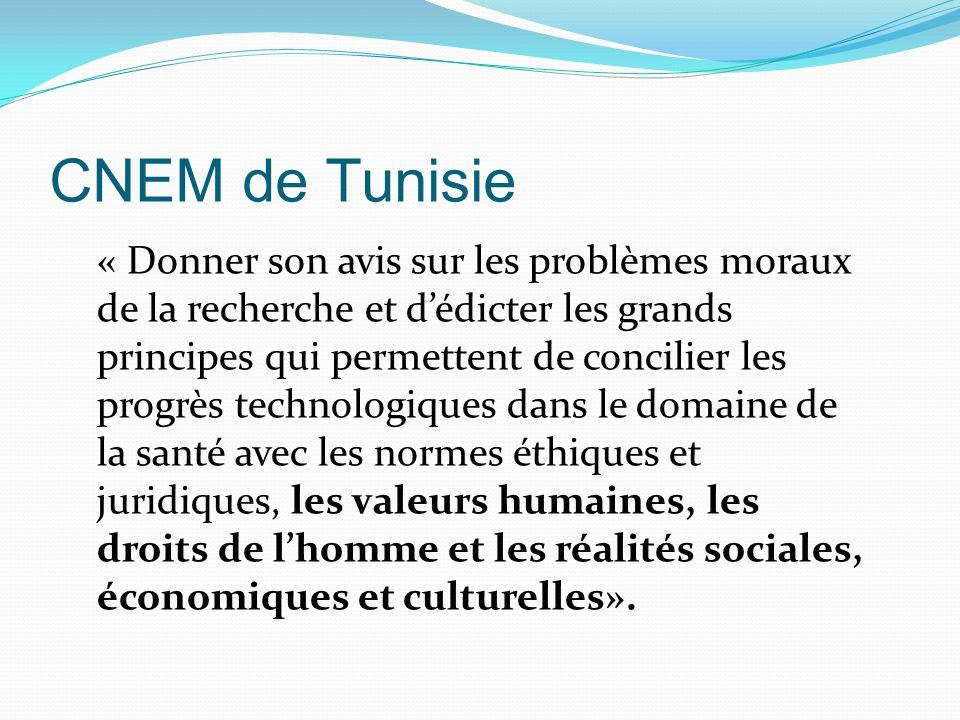 CNEM de Tunisie « Donner son avis sur les problèmes moraux de la recherche et d'édicter les grands principes qui permettent de concilier les progrès technologiques dans le domaine de la santé avec les normes éthiques et juridiques, les valeurs humaines, les droits de l'homme et les réalités sociales, économiques et culturelles».
