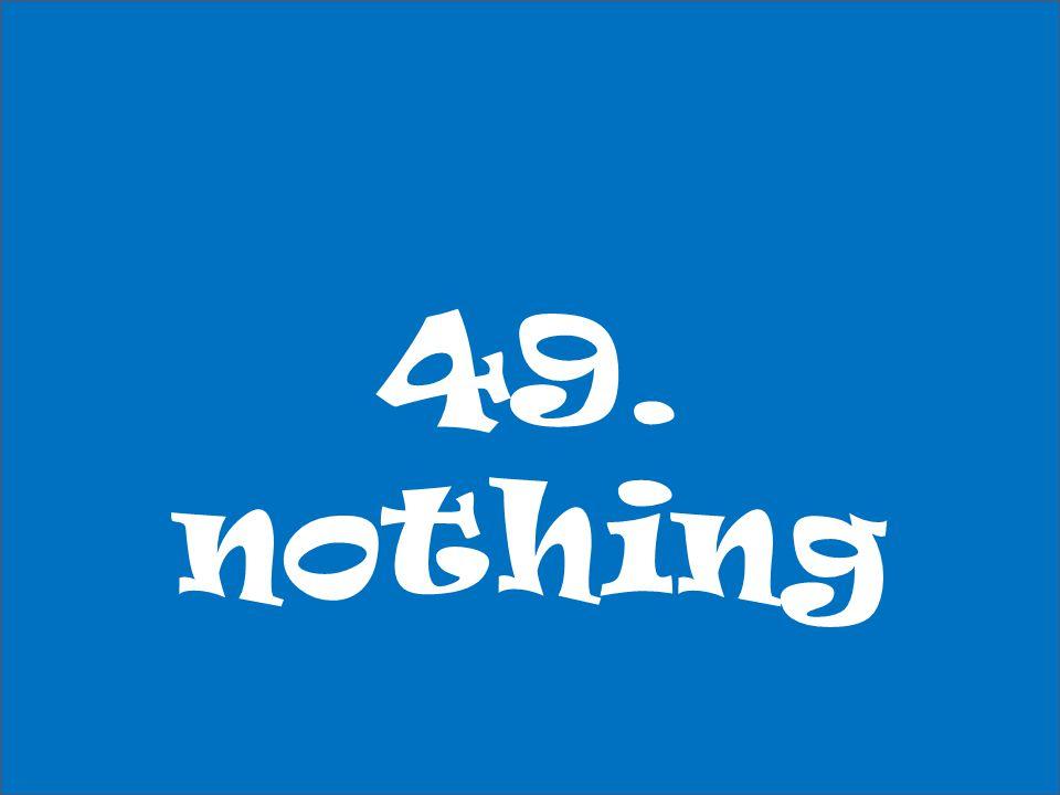49. nothing