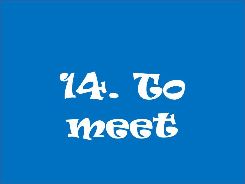 14. To meet