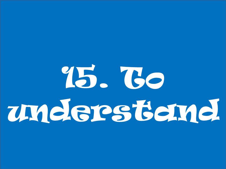 15. To understand