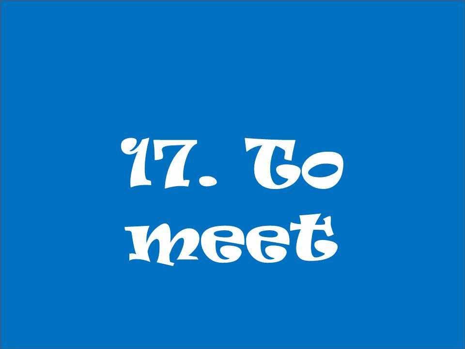 17. To meet