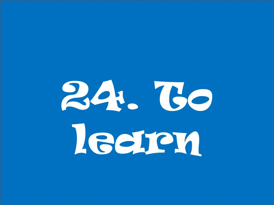 24. To learn