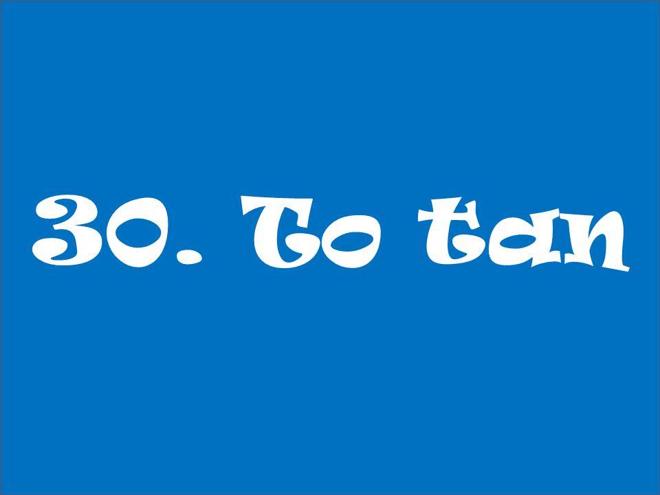 30. To tan
