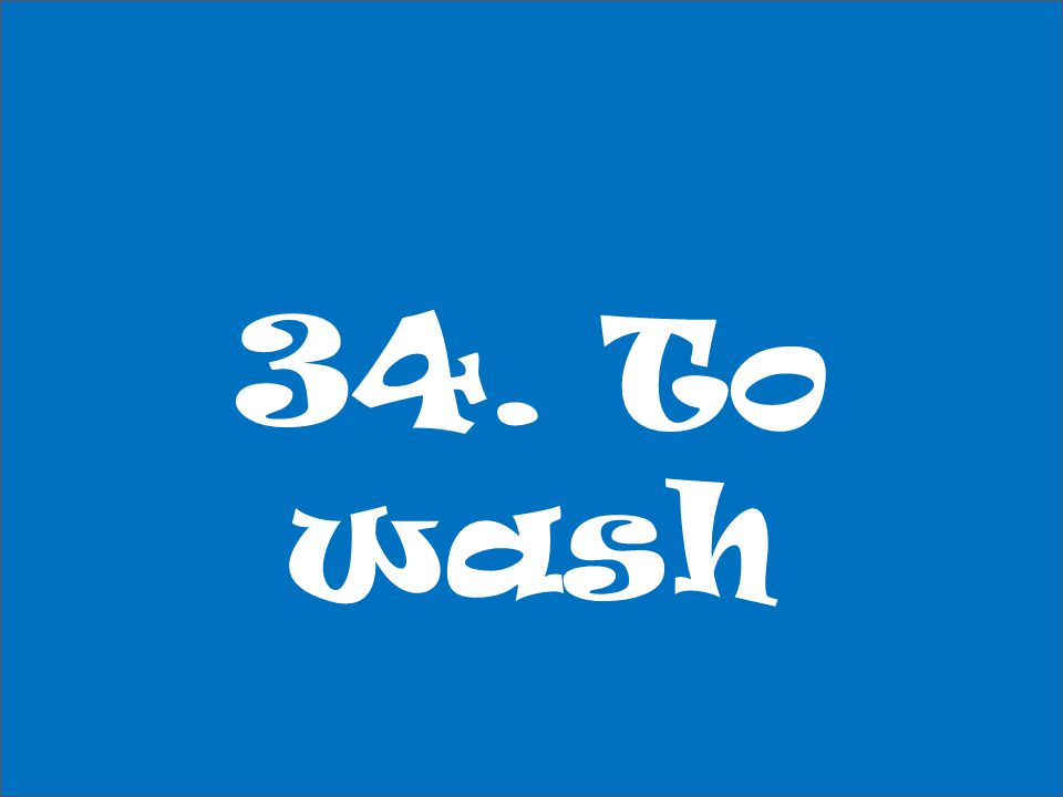 34. To wash
