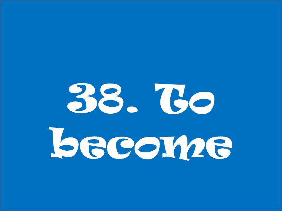 38. To become