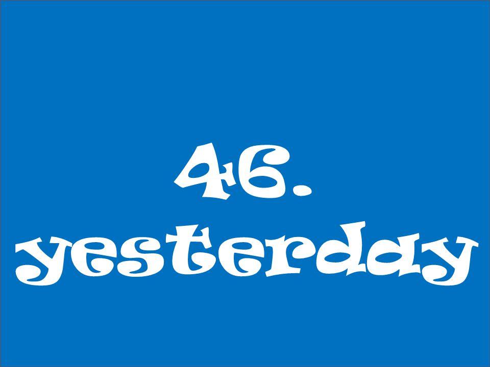 46. yesterday