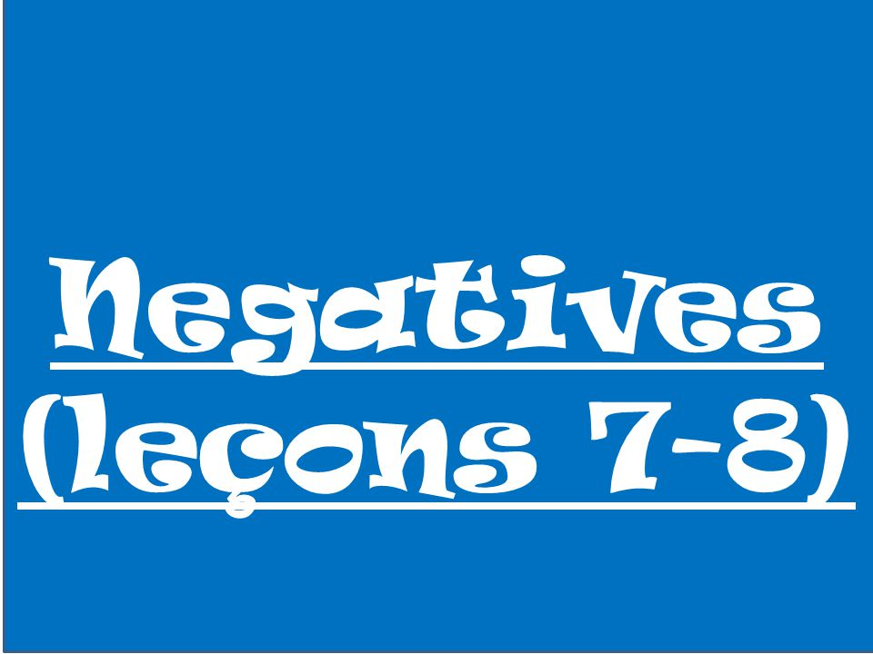 Negatives (leçons 7-8)