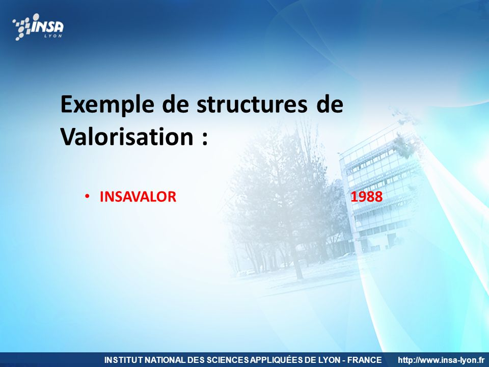 INSTITUT NATIONAL DES SCIENCES APPLIQUÉES DE LYON - FRANCEhttp://www.insa-lyon.fr Exemple de structures de Valorisation : INSAVALOR 1988