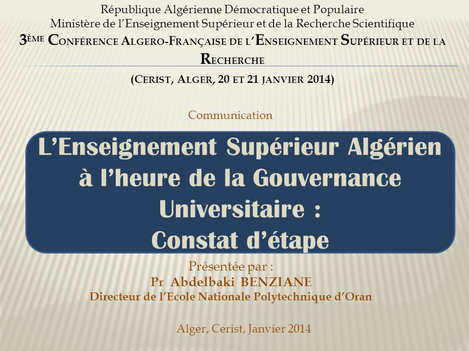 République Algérienne Démocratique et Populaire Ministère de l'Enseignement Supérieur et de la Recherche Scientifique 3 ÈME C ONFÉRENCE A LGERO - F RANÇAISE DE L ' E NSEIGNEMENT S UPÉRIEUR ET DE LA R ECHERCHE (C ERIST, A LGER, 20 ET 21 JANVIER 2014) L'Enseignement Supérieur Algérien à l'heure de la Gouvernance Universitaire : Constat d'étape Communication Présentée par : Pr Abdelbaki BENZIANE Directeur de l'Ecole Nationale Polytechnique d'Oran Alger, Cerist, Janvier 2014
