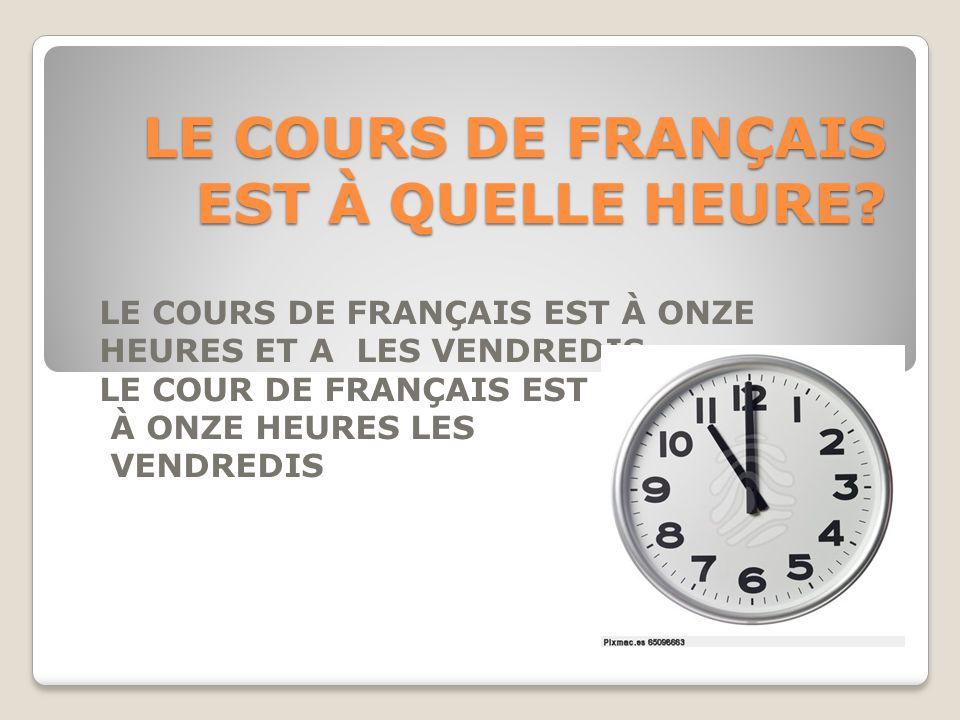 LE COURS DE FRANÇAIS EST À QUELLE HEURE? LE COURS DE FRANÇAIS EST À ONZE HEURES ET A LES VENDREDIS LE COUR DE FRANÇAIS EST À ONZE HEURES LES VENDREDIS