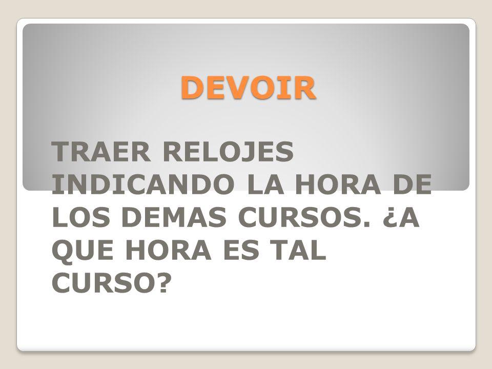 DEVOIR TRAER RELOJES INDICANDO LA HORA DE LOS DEMAS CURSOS. ¿A QUE HORA ES TAL CURSO?
