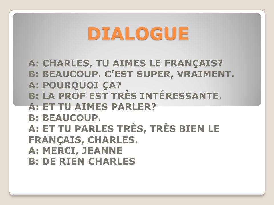 DIALOGUE A: CHARLES, TU AIMES LE FRANÇAIS? B: BEAUCOUP. C'EST SUPER, VRAIMENT. A: POURQUOI ÇA? B: LA PROF EST TRÈS INTÉRESSANTE. A: ET TU AIMES PARLER