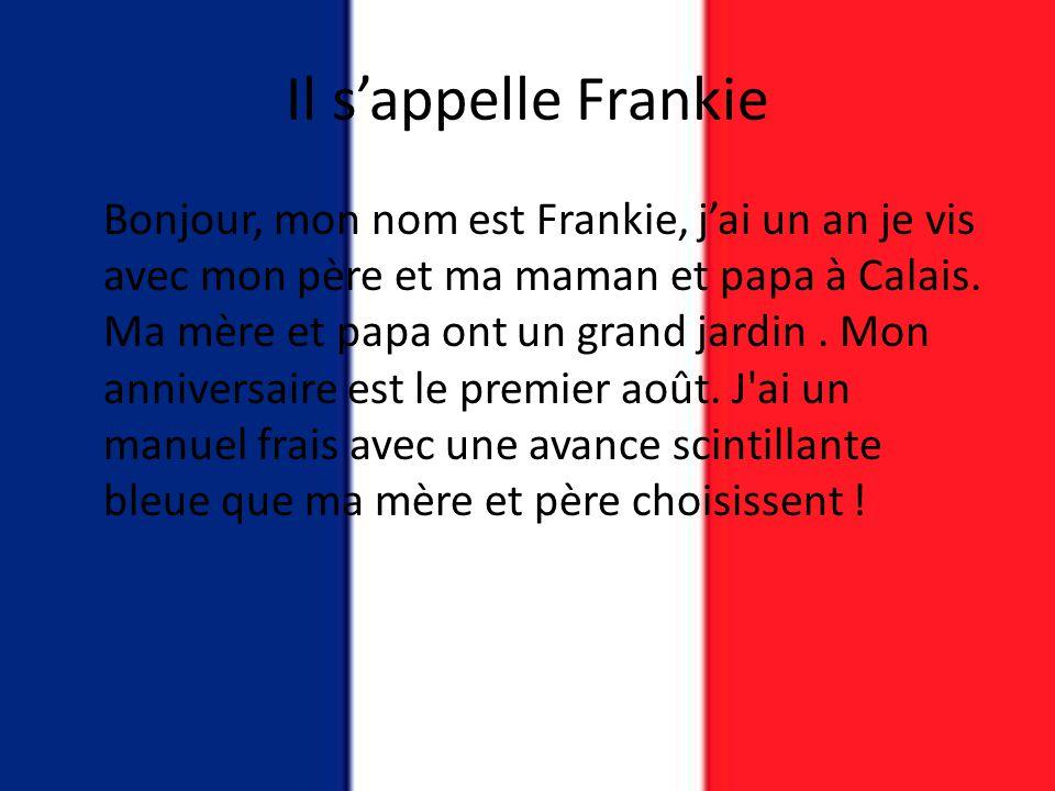 Il s'appelle Frankie Bonjour, mon nom est Frankie, j'ai un an je vis avec mon père et ma maman et papa à Calais. Ma mère et papa ont un grand jardin.